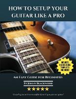 How To Setup Your Guitar Like A Pro: An Easy Guide for Beginners (Paperback)