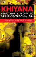 Khiyana: Daesh, the Left and the Unmaking of the Syrian Revolution (Paperback)
