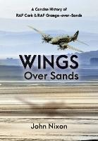 Wings Over Sands: A History of RAF Cark Airfield & RAF Grange-over-Sands (Paperback)