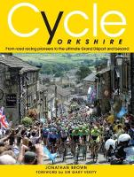 Cycle Yorkshire: From Road Racing Pioneers to the Ultimate Grand Depart and Beyond (Hardback)