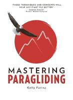 Mastering Paragliding: A systematic approach to learning to fly, by alpine guide Kelly Farina (Paperback)