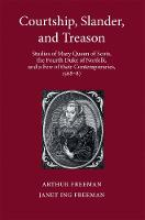 Courtship, Slander, and Treason: Studies of Mary Queen of Scots, the Fourth Duke of Norfolk, and a Few of their Contemporaries, 1568-87 (Hardback)
