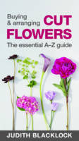 Buying & Arranging Cut Flowers - The Essential A-Z Guide (Spiral bound)