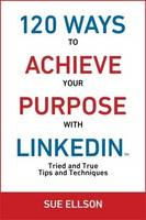 120 Ways To Achieve Your Purpose With LinkedIn: Tried and True Tips and Techniques (Paperback)