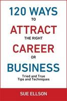 120 Ways to Attract the Right Career or Business: Tried and True Tips and Techniques - 120 Ways 2 (Paperback)