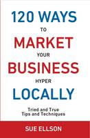 120 Ways to Market Your Business Hyper Locally: Tried and True Tips and Techniques 2016 (Paperback)