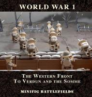 World War 1 - The Western Front to Verdun and the Somme: Minifig Battlefields (Hardback)