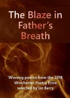 The Blaze in Father's Breath 2018: Winning poems from the 2018 Winchester Poetry Prize (Paperback)