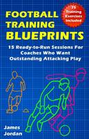 Football Training Blueprints: 15 Ready-to-Run Sessions for Coaches Who Want Outstanding Attacking Play (Paperback)