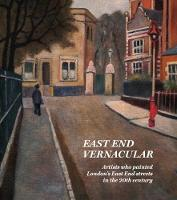 East End Vernacular: Artists Who Painted London's East End Streets in the 20th Century (Hardback)