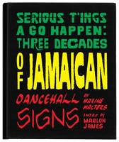 Serious T'Ings a Go Happen: Three Decades of Jamaican Dance Hall Signs (Hardback)