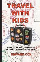 Travel with Kids: How to Travel with Kids Without Losing Your Mind (Paperback)