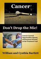 Cancer: Don't Drop the MIC!: Lessons Learned, Opportunities Opened, and Purposes Pursued on the Treatment Trail (Paperback)