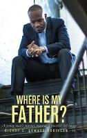 Where Is My Father?: A Young Man's Journey Towards a Positive Self-Image (Hardback)