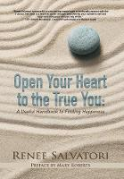 Open Your Heart to the True You: A Useful Handbook to Finding Happiness (Hardback)