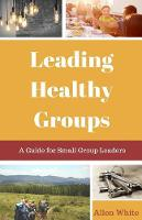 Leading Healthy Groups: A Guide for Small Group Leaders (Paperback)
