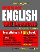 Preston Lee's Beginner English 100 Lessons For Hungarian Speakers - Preston Lee's English for Hungarian Speakers (Paperback)