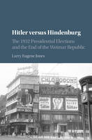 Hitler versus Hindenburg: The 1932 Presidential Elections and the End of the Weimar Republic (Hardback)