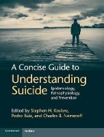 A Concise Guide to Understanding Suicide: Epidemiology, Pathophysiology and Prevention (Hardback)
