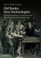 Old Books, New Technologies: The Representation, Conservation and Transformation of Books since 1700 (Hardback)