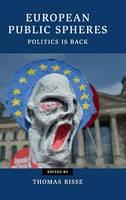 European Public Spheres: Politics Is Back - Contemporary European Politics (Hardback)