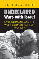 Undeclared Wars with Israel: East Germany and the West German Far Left, 1967-1989 (Hardback)