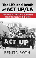 The Life and Death of ACT UP/LA: Anti-AIDS Activism in Los Angeles from the 1980s to the 2000s (Hardback)