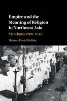 Empire and the Meaning of Religion in Northeast Asia: Manchuria 1900-1945 (Hardback)