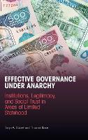 Effective Governance Under Anarchy: Institutions, Legitimacy, and Social Trust in Areas of Limited Statehood (Hardback)