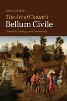 The Art of Caesar's Bellum Civile: Literature, Ideology, and Community (Paperback)