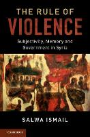 Cambridge Middle East Studies: The Rule of Violence: Subjectivity, Memory and Government in Syria Series Number 50