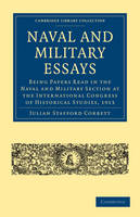 Cambridge Library Collection - Naval and Military History: Naval and Military Essays: Being Papers read in the Naval and Military Section at the International Congress of Historical Studies, 1913 (Paperback)