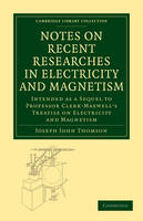 Notes on Recent Researches in Electricity and Magnetism: Intended as a Sequel to Professor Clerk-Maxwell's Treatise on Electricity and Magnetism - Cambridge Library Collection - Physical  Sciences (Paperback)