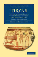 Tiryns: The Prehistoric Palace of the Kings of Tiryns. The Results of the Latest Excavations - Cambridge Library Collection - Archaeology (Paperback)