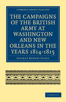 The Campaigns of the British Army at Washington and New Orleans in the Years 1814-1815 - Cambridge Library Collection - North American History (Paperback)
