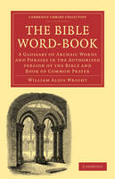 The Bible Word-Book: A Glossary of Archaic Words and Phrases in the Authorised Version of the Bible and Book of Common Prayer - Cambridge Library Collection - Biblical Studies (Paperback)