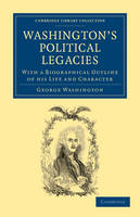 Washington's Political Legacies: With a Biographical Outline of His Life and Character - Cambridge Library Collection - North American History (Paperback)