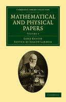 Mathematical and Physical Papers 6 Volume Set Mathematical and Physical Papers: Hydrodynamics and General Dynamics Volume 4 - Cambridge Library Collection - Physical  Sciences (Paperback)