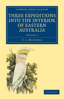 Three Expeditions into the Interior of Eastern Australia: With Descriptions of the Recently Explored Region of Australia Felix and of the Present Colony of New South Wales - Cambridge Library Collection - History of Oceania Volume 2 (Paperback)