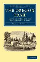 Cambridge Library Collection - North American History: The Oregon Trail: Sketches of Prairie and Rocky-Mountain Life (Paperback)