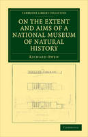 On the Extent and Aims of a National Museum of Natural History: Including the Substance of a Discourse on that Subject, Delivered at the Royal Institution of Great Britain, on the Evening of Friday, April 26, 1861 - Cambridge Library Collection - Zoology (Paperback)