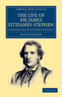 The Life of Sir James Fitzjames Stephen: A Judge of the High Court of Justice - Cambridge Library Collection - British and Irish History, 19th Century (Paperback)