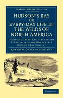 Cambridge Library Collection - North American History: Hudson's Bay, or, Every-day Life in the Wilds of North America: During Six Years' Residence in the Territories of the Honourable Hudson's Bay Company (Paperback)