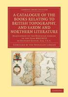 Cambridge Library Collection - History of Printing, Publishing and Libraries: A Catalogue of the Books Relating to British Topography, and Saxon and Northern Literature: Bequeathed to the Bodleian Library in the Year MDCCXCIX by Richard Gough, Esq. F.S.A. (Paperback)