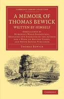 A Memoir of Thomas Bewick Written by Himself: Embellished by Numerous Wood Engravings, Designed and Engraved by the Author for a Work on British Fishes, and Never before Published - Cambridge Library Collection - Art and Architecture (Paperback)