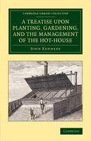 Cambridge Library Collection - Botany and Horticulture: A Treatise upon Planting, Gardening, and the Management of the Hot-House (Paperback)