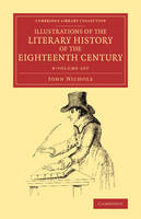 Illustrations of the Literary History of the Eighteenth Century 8 Volume Set: Consisting of Authentic Memoirs and Original Letters of Eminent Persons, and Intended as a Sequel to the Literary Anecdotes - Cambridge Library Collection - Literary  Studies