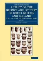 A A Study of the Bronze Age Pottery of Great Britain and Ireland and its Associated Grave-Goods 2 Volume Set A Study of the Bronze Age Pottery of Great Britain and Ireland and its Associated Grave-Goods: Volume 1 - Cambridge Library Collection - Archaeology (Paperback)