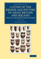 A Study of the Bronze Age Pottery of Great Britain and Ireland and its Associated Grave-Goods 2 Volume Set - Cambridge Library Collection - Archaeology