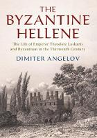 The Byzantine Hellene: The Life of Emperor Theodore Laskaris and Byzantium in the Thirteenth Century (Hardback)